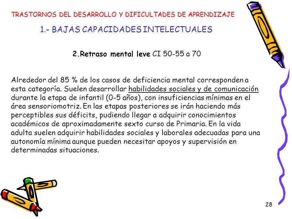 28 1.- BAJAS CAPACIDADES INTELECTUALES TRASTORNOS DEL DESARROLLO Y DIFICULTADES DE APRENDIZAJE 2.Retraso mental leve CI 50-55 a 70 Alrededor del 85 %