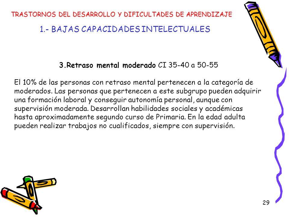 29 1.- BAJAS CAPACIDADES INTELECTUALES TRASTORNOS DEL DESARROLLO Y DIFICULTADES DE APRENDIZAJE 3.Retraso mental moderado CI 35-40 a 50-55 El 10% de la