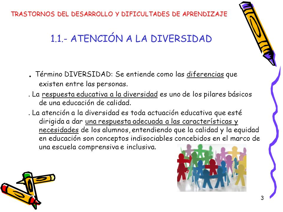 3 1.1.- ATENCIÓN A LA DIVERSIDAD. Término DIVERSIDAD: Se entiende como las diferencias que existen entre las personas.. La respuesta educativa a la di