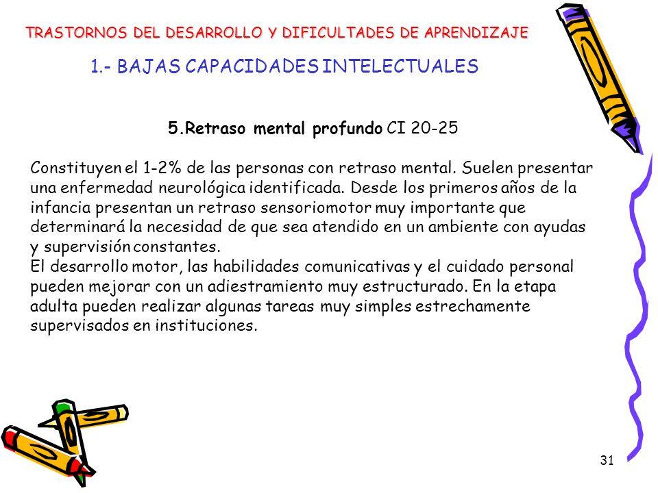 31 1.- BAJAS CAPACIDADES INTELECTUALES TRASTORNOS DEL DESARROLLO Y DIFICULTADES DE APRENDIZAJE 5.Retraso mental profundo CI 20-25 Constituyen el 1-2%