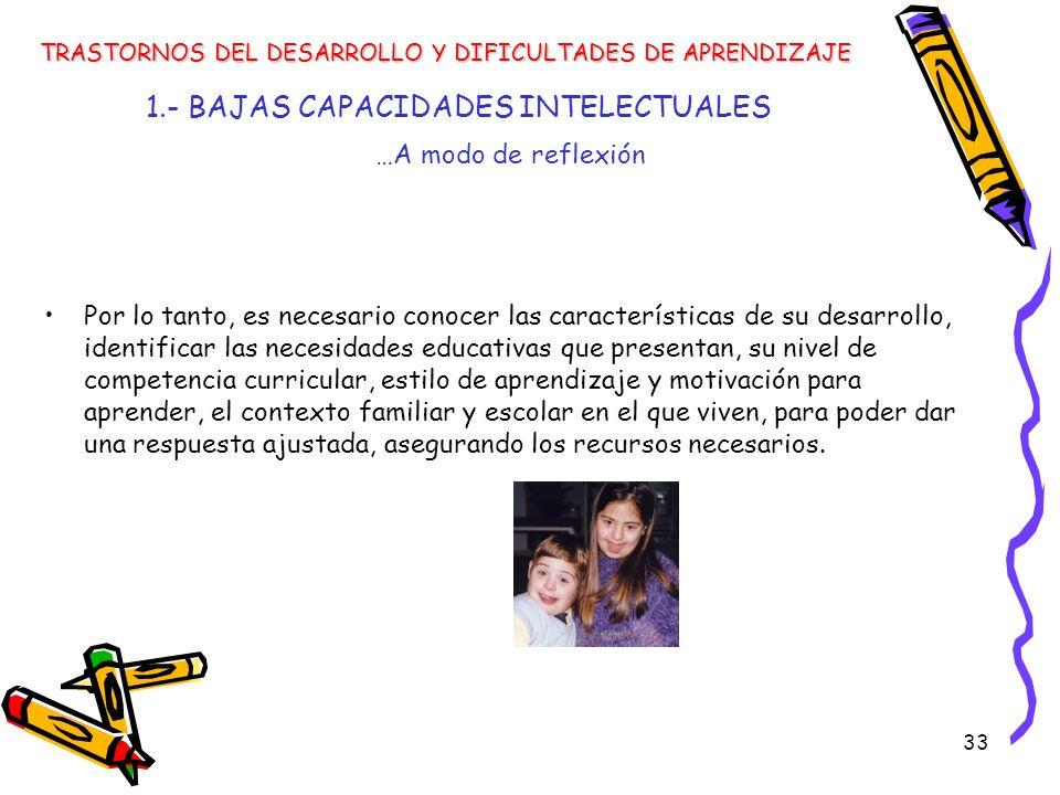 33 1.- BAJAS CAPACIDADES INTELECTUALES Por lo tanto, es necesario conocer las características de su desarrollo, identificar las necesidades educativas