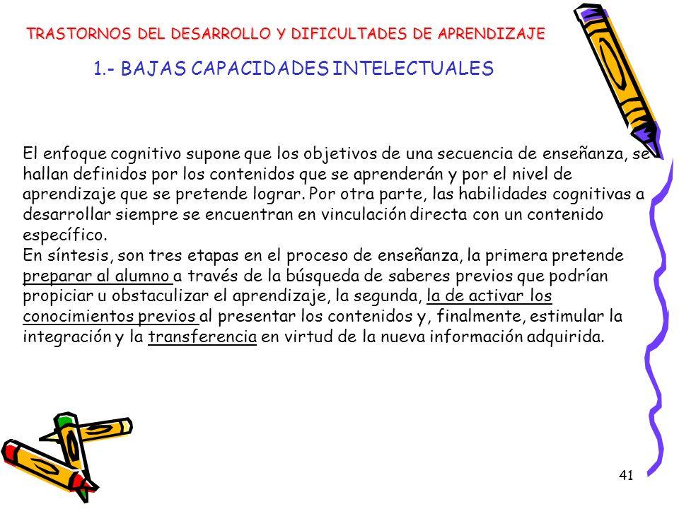 41 1.- BAJAS CAPACIDADES INTELECTUALES TRASTORNOS DEL DESARROLLO Y DIFICULTADES DE APRENDIZAJE El enfoque cognitivo supone que los objetivos de una se