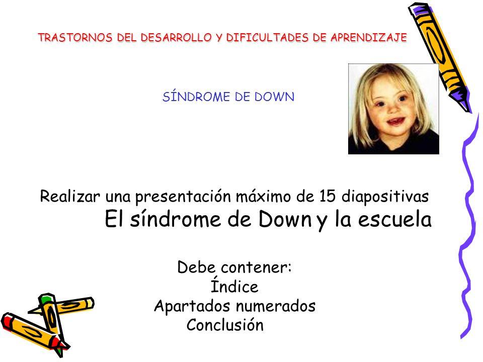 SÍNDROME DE DOWN Realizar una presentación máximo de 15 diapositivas El síndrome de Down y la escuela Debe contener: Índice Apartados numerados Conclu
