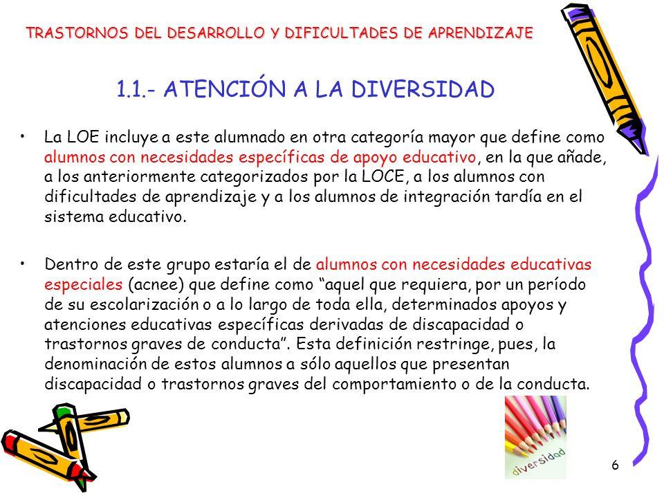 6 1.1.- ATENCIÓN A LA DIVERSIDAD La LOE incluye a este alumnado en otra categoría mayor que define como alumnos con necesidades específicas de apoyo e