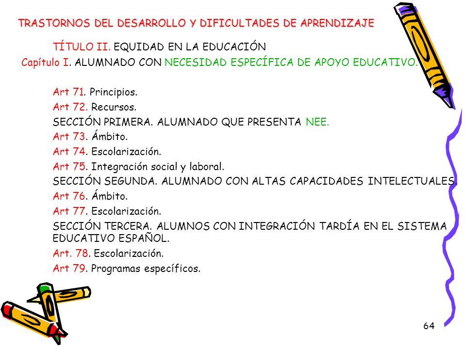 64 TÍTULO II. EQUIDAD EN LA EDUCACIÓN Capítulo I. ALUMNADO CON NECESIDAD ESPECÍFICA DE APOYO EDUCATIVO. Art 71. Principios. Art 72. Recursos. SECCIÓN