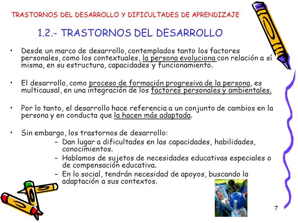 7 1.2.- TRASTORNOS DEL DESARROLLO Desde un marco de desarrollo, contemplados tanto los factores personales, como los contextuales, la persona evolucio