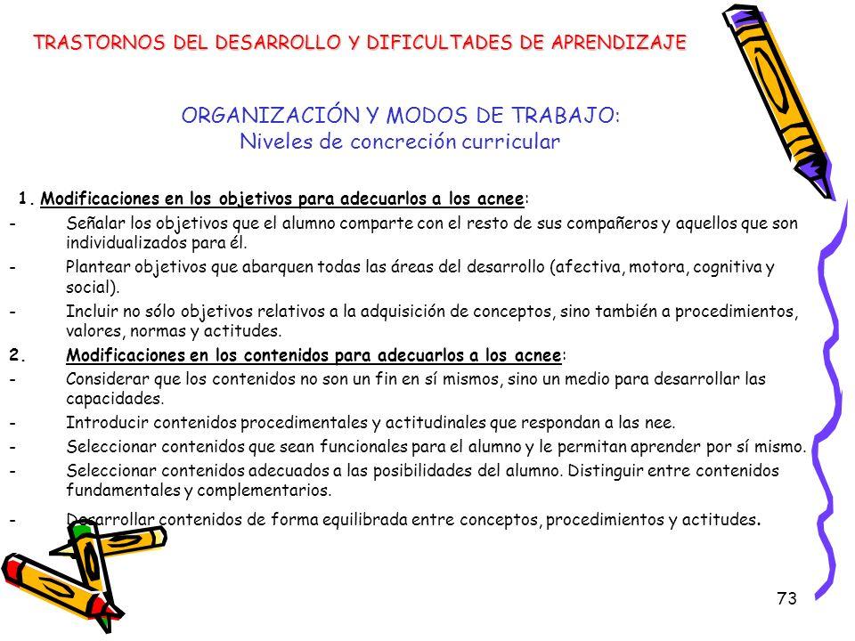 73 ORGANIZACIÓN Y MODOS DE TRABAJO: Niveles de concreción curricular 1. Modificaciones en los objetivos para adecuarlos a los acnee: -Señalar los obje