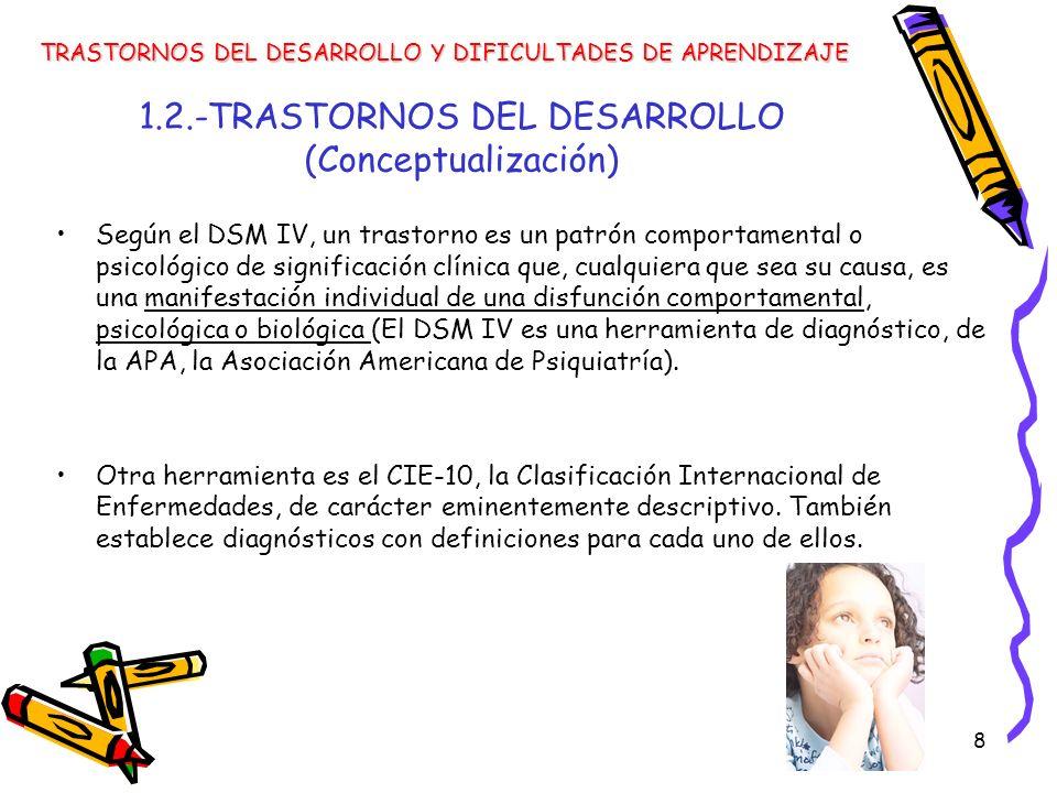 8 1.2.-TRASTORNOS DEL DESARROLLO (Conceptualización) Según el DSM IV, un trastorno es un patrón comportamental o psicológico de significación clínica