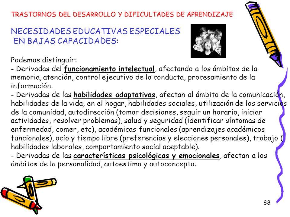 88 NECESIDADES EDUCATIVAS ESPECIALES EN BAJAS CAPACIDADES: Podemos distinguir: - Derivadas del funcionamiento intelectual, afectando a los ámbitos de