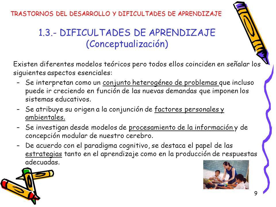 9 1.3.- DIFICULTADES DE APRENDIZAJE (Conceptualización) Existen diferentes modelos teóricos pero todos ellos coinciden en señalar los siguientes aspec