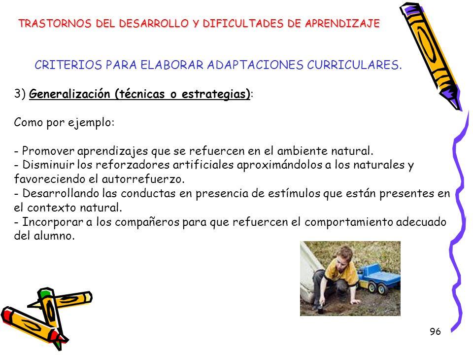 96 3) Generalización (técnicas o estrategias): Como por ejemplo: - Promover aprendizajes que se refuercen en el ambiente natural. - Disminuir los refo