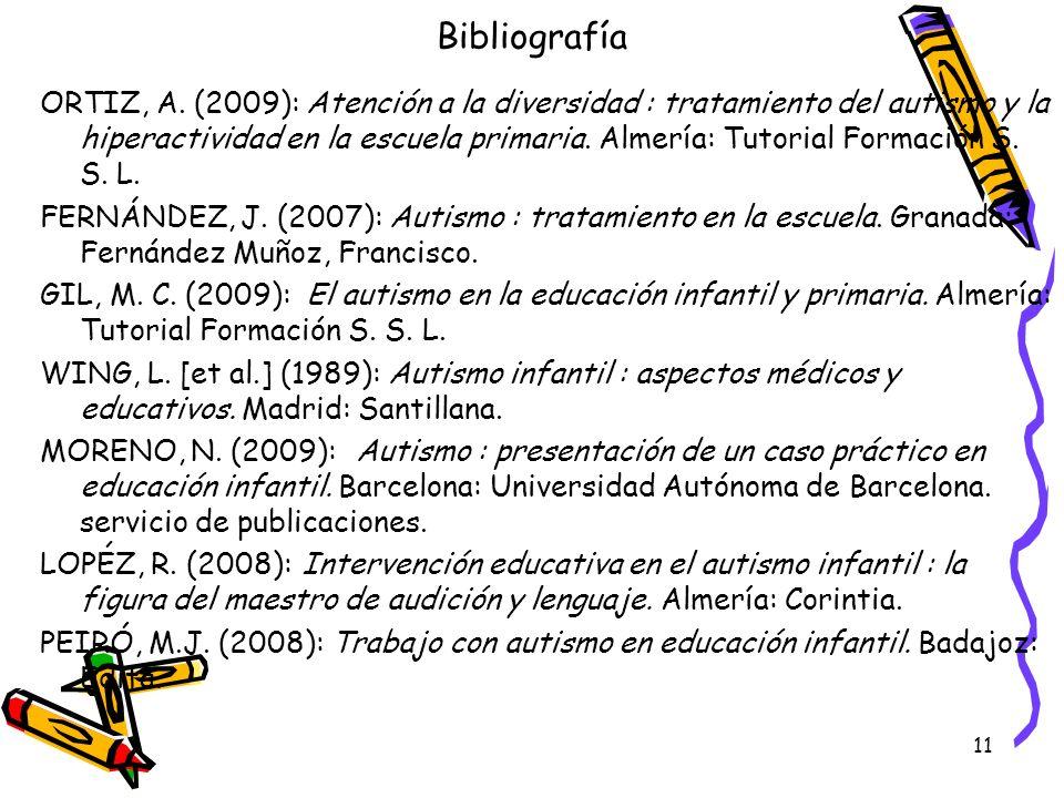 11 Bibliografía ORTIZ, A. (2009): Atención a la diversidad : tratamiento del autismo y la hiperactividad en la escuela primaria. Almería: Tutorial For
