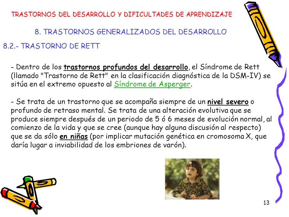 13 8. TRASTORNOS GENERALIZADOS DEL DESARROLLO 8.2.- TRASTORNO DE RETT TRASTORNOS DEL DESARROLLO Y DIFICULTADES DE APRENDIZAJE - Dentro de los trastorn