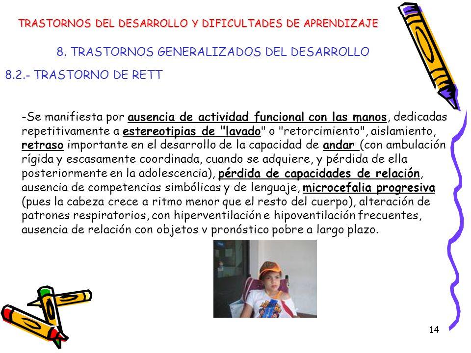 14 8. TRASTORNOS GENERALIZADOS DEL DESARROLLO 8.2.- TRASTORNO DE RETT TRASTORNOS DEL DESARROLLO Y DIFICULTADES DE APRENDIZAJE -Se manifiesta por ausen