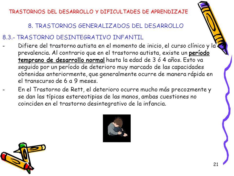 21 8. TRASTORNOS GENERALIZADOS DEL DESARROLLO 8.3.- TRASTORNO DESINTEGRATIVO INFANTIL -Difiere del trastorno autista en el momento de inicio, el curso