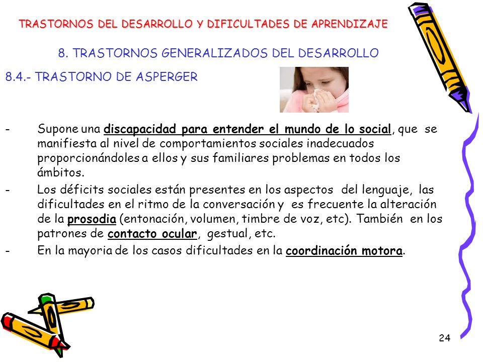 24 8. TRASTORNOS GENERALIZADOS DEL DESARROLLO 8.4.- TRASTORNO DE ASPERGER -Supone una discapacidad para entender el mundo de lo social, que se manifie