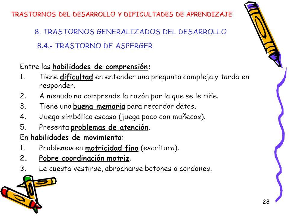 28 8. TRASTORNOS GENERALIZADOS DEL DESARROLLO 8.4.- TRASTORNO DE ASPERGER Entre las habilidades de comprensión: 1.Tiene dificultad en entender una pre