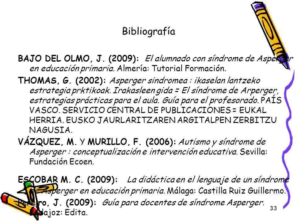 33 Bibliografía BAJO DEL OLMO, J. (2009): El alumnado con síndrome de Asperger en educación primaria. Almería: Tutorial Formación. THOMAS, G. (2002):