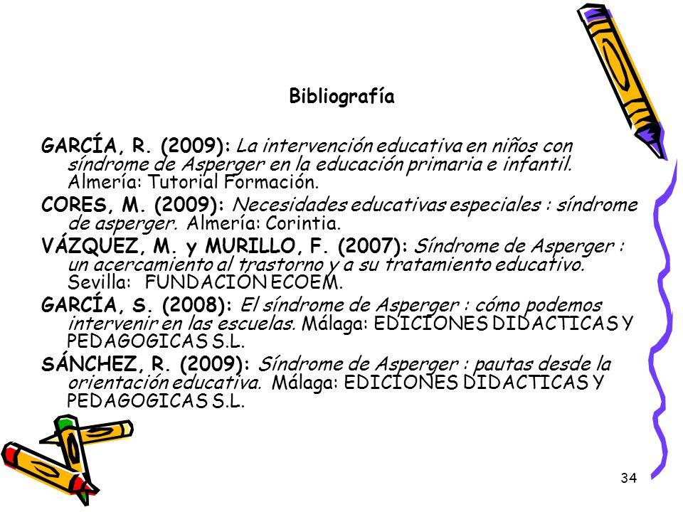 34 Bibliografía GARCÍA, R. (2009): La intervención educativa en niños con síndrome de Asperger en la educación primaria e infantil. Almería: Tutorial