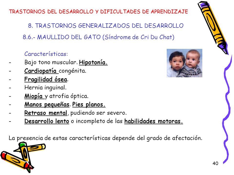 40 8. TRASTORNOS GENERALIZADOS DEL DESARROLLO 8.6.- MAULLIDO DEL GATO (Síndrome de Cri Du Chat) Características: -Bajo tono muscular. Hipotonía. -Card