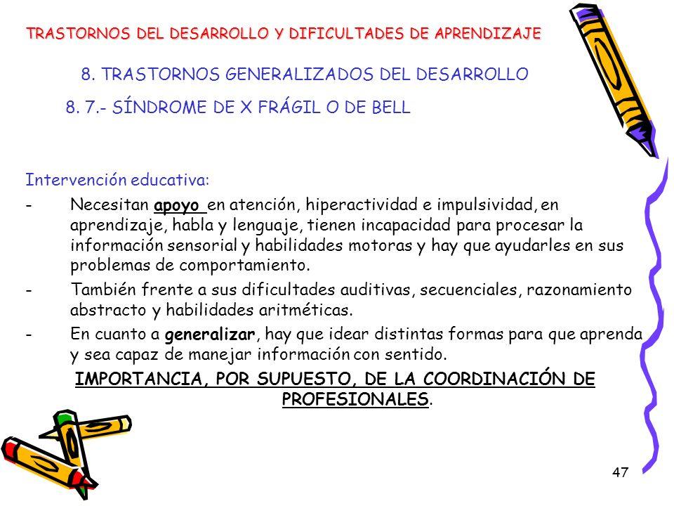 47 8. TRASTORNOS GENERALIZADOS DEL DESARROLLO 8. 7.- SÍNDROME DE X FRÁGIL O DE BELL Intervención educativa: -Necesitan apoyo en atención, hiperactivid