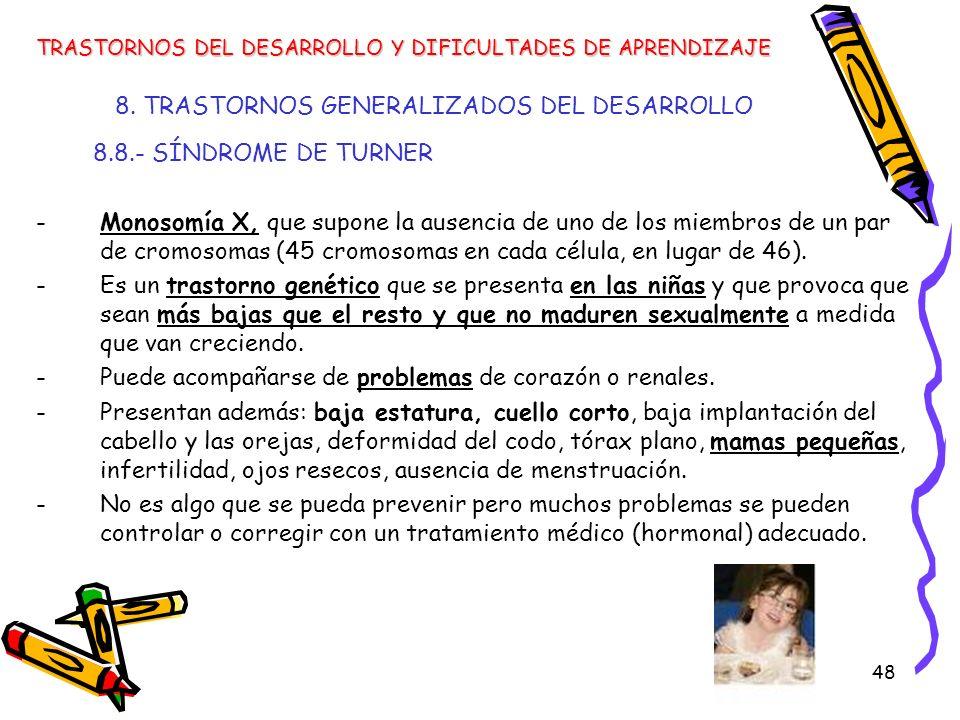 48 8. TRASTORNOS GENERALIZADOS DEL DESARROLLO 8.8.- SÍNDROME DE TURNER -Monosomía X, que supone la ausencia de uno de los miembros de un par de cromos