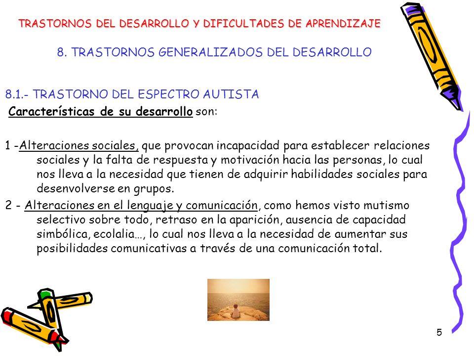 5 8. TRASTORNOS GENERALIZADOS DEL DESARROLLO 8.1.- TRASTORNO DEL ESPECTRO AUTISTA Características de su desarrollo son: 1 -Alteraciones sociales, que