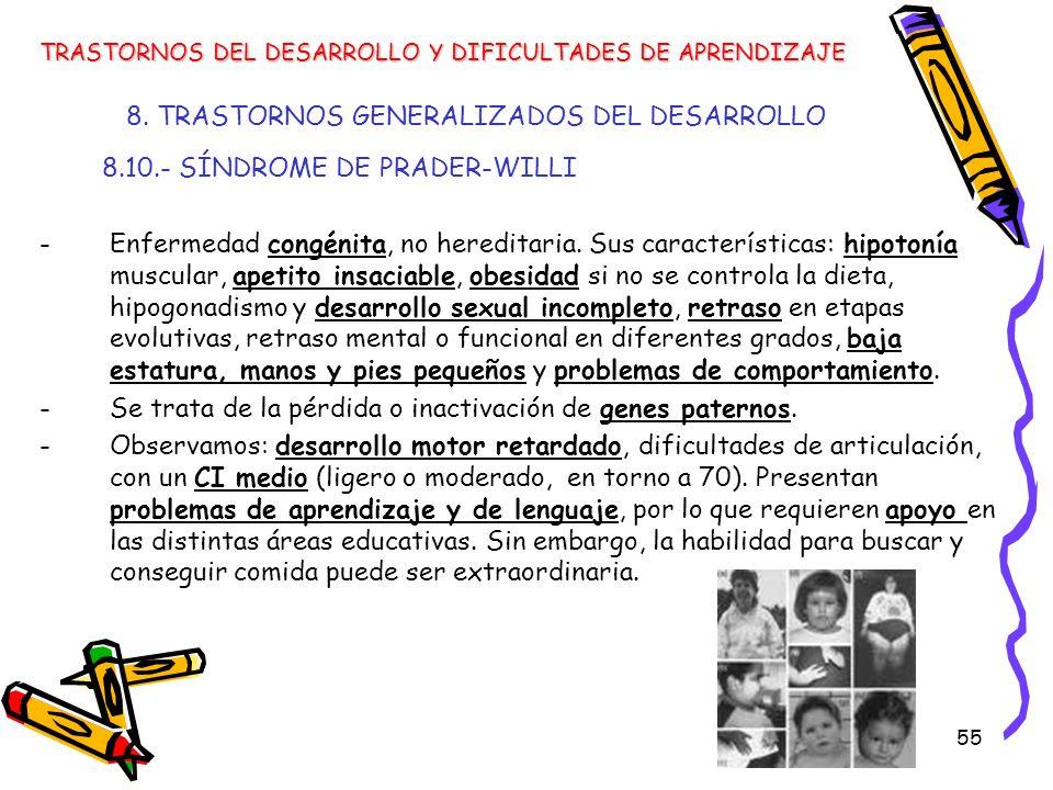 55 8. TRASTORNOS GENERALIZADOS DEL DESARROLLO 8.10.- SÍNDROME DE PRADER-WILLI -Enfermedad congénita, no hereditaria. Sus características: hipotonía mu