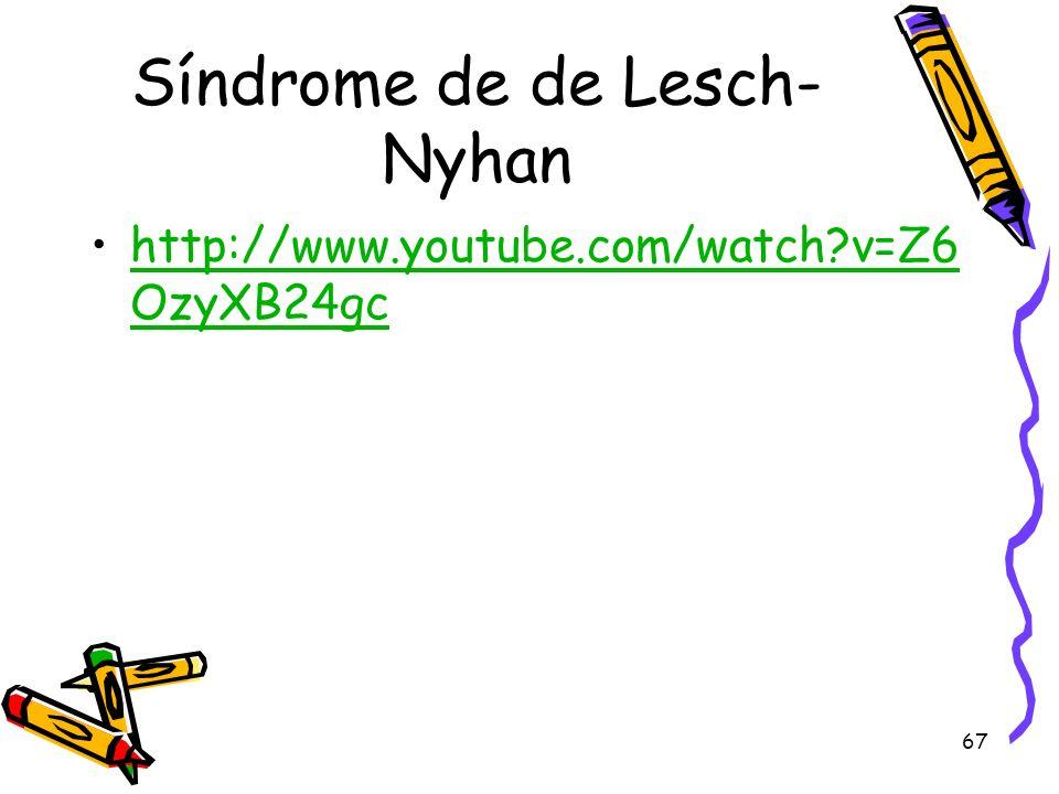 67 Síndrome de de Lesch- Nyhan http://www.youtube.com/watch?v=Z6 OzyXB24gchttp://www.youtube.com/watch?v=Z6 OzyXB24gc