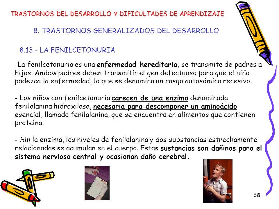 68 8. TRASTORNOS GENERALIZADOS DEL DESARROLLO 8.13.- LA FENILCETONURIA TRASTORNOS DEL DESARROLLO Y DIFICULTADES DE APRENDIZAJE -La fenilcetonuria es u