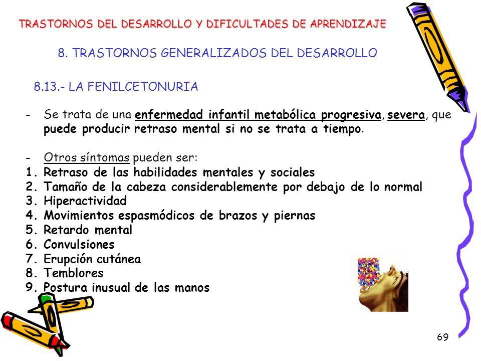 69 8. TRASTORNOS GENERALIZADOS DEL DESARROLLO 8.13.- LA FENILCETONURIA TRASTORNOS DEL DESARROLLO Y DIFICULTADES DE APRENDIZAJE -Se trata de una enferm