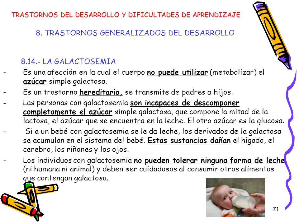 71 8. TRASTORNOS GENERALIZADOS DEL DESARROLLO 8.14.- LA GALACTOSEMIA -Es una afección en la cual el cuerpo no puede utilizar (metabolizar) el azúcar s