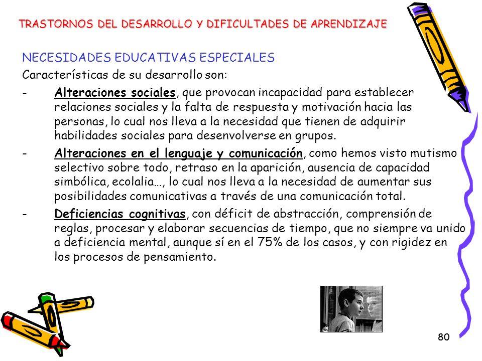 80 NECESIDADES EDUCATIVAS ESPECIALES Características de su desarrollo son: -Alteraciones sociales, que provocan incapacidad para establecer relaciones