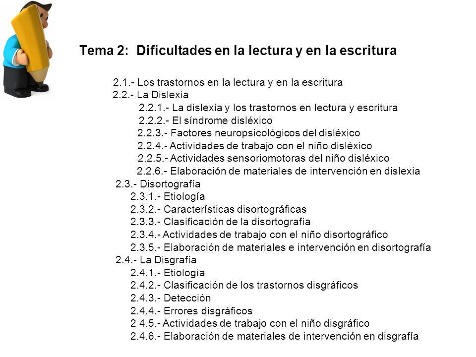 Tema 2: Dificultades en la lectura y en la escritura 2.1.- Los trastornos en la lectura y en la escritura 2.2.- La Dislexia 2.2.1.- La dislexia y los trastornos en lectura y escritura 2.2.2.- El síndrome disléxico 2.2.3.- Factores neuropsicológicos del disléxico 2.2.4.- Actividades de trabajo con el niño disléxico 2.2.5.- Actividades sensoriomotoras del niño disléxico 2.2.6.- Elaboración de materiales de intervención en dislexia 2.3.- Disortografía 2.3.1.- Etiología 2.3.2.- Características disortográficas 2.3.3.- Clasificación de la disortografía 2.3.4.- Actividades de trabajo con el niño disortográfico 2.3.5.- Elaboración de materiales e intervención en disortografía 2.4.- La Disgrafía 2.4.1.- Etiología 2.4.2.- Clasificación de los trastornos disgráficos 2.4.3.- Detección 2.4.4.- Errores disgráficos 2 4.5.- Actividades de trabajo con el niño disgráfico 2.4.6.- Elaboración de materiales de intervención en disgrafía