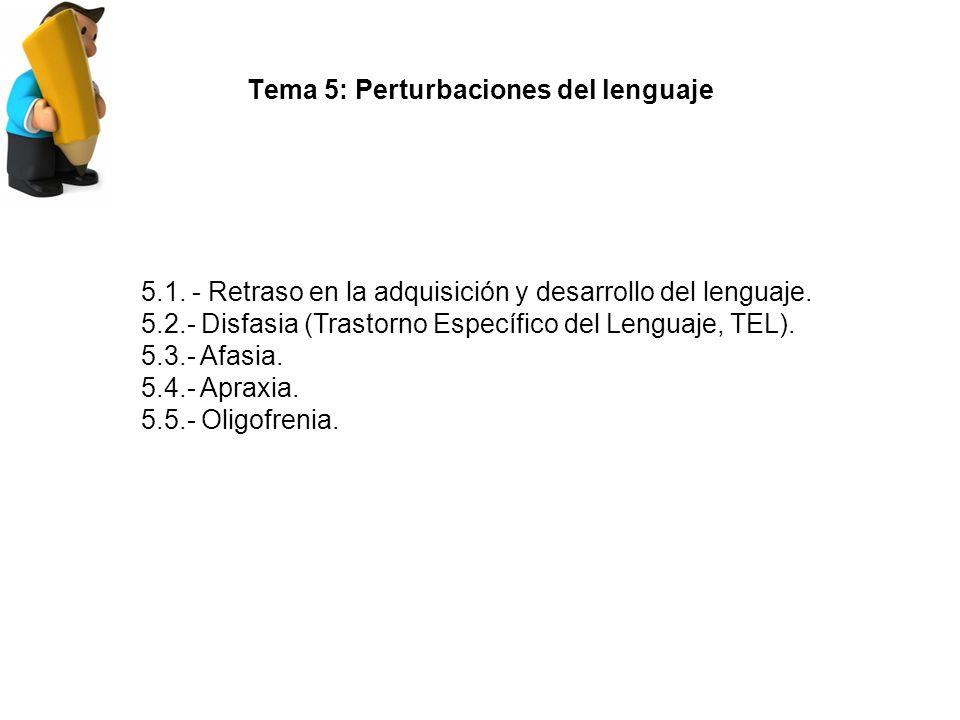 Tema 5: Perturbaciones del lenguaje 5.1.- Retraso en la adquisición y desarrollo del lenguaje.