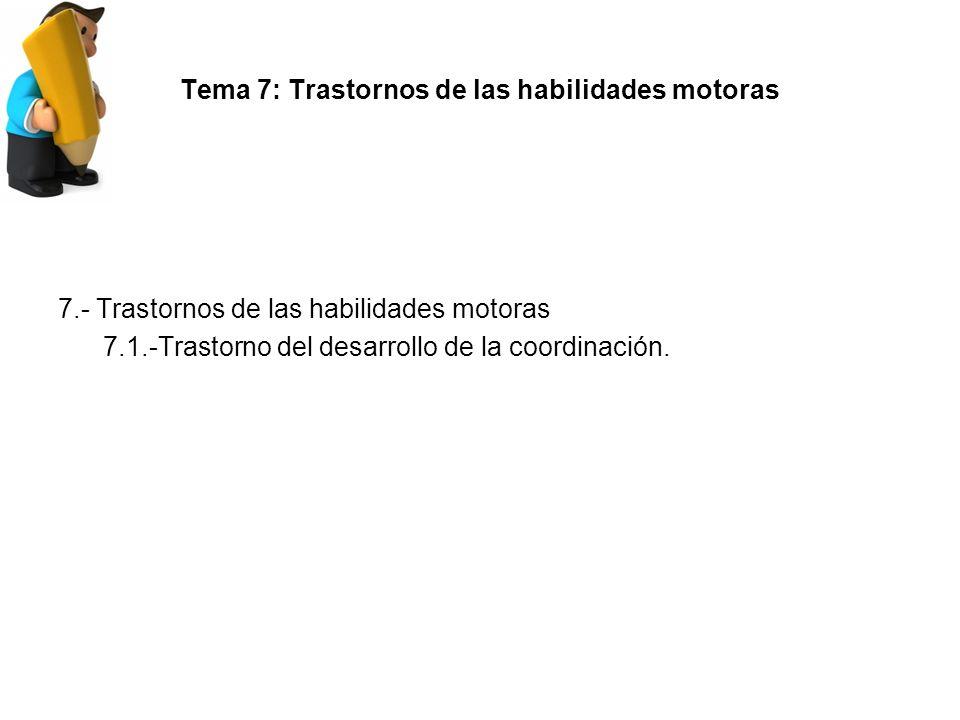 Tema 7: Trastornos de las habilidades motoras 7.- Trastornos de las habilidades motoras 7.1.-Trastorno del desarrollo de la coordinación.