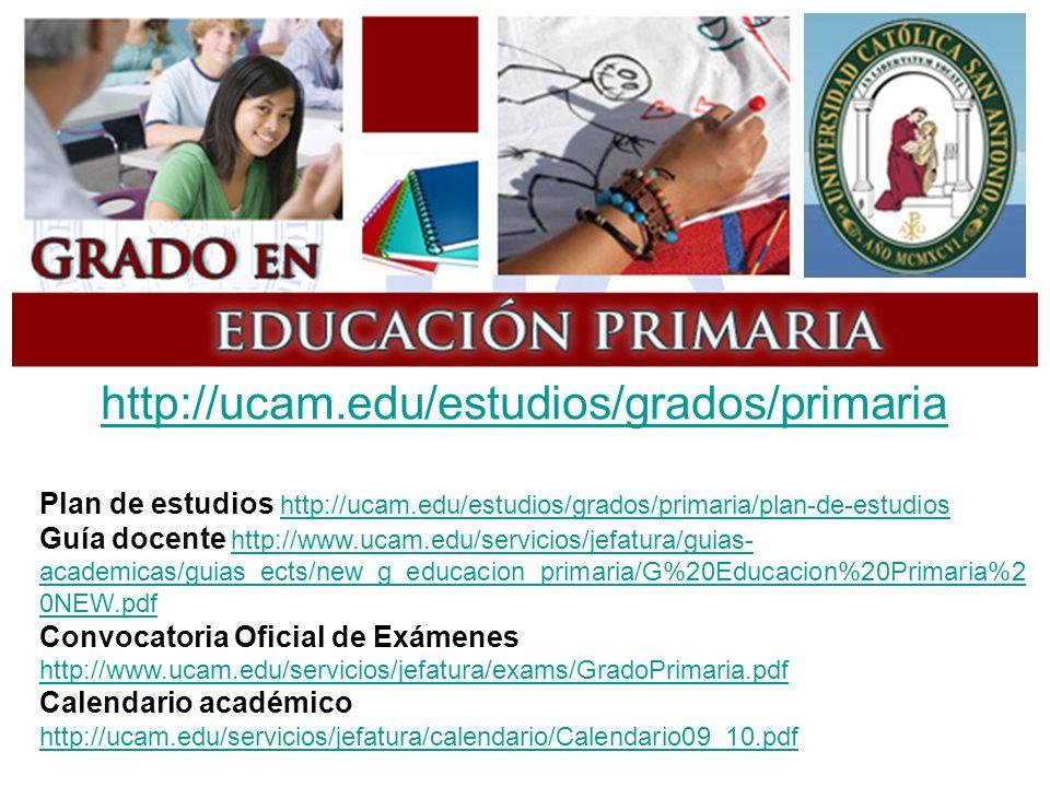 http://ucam.edu/estudios/grados/primaria Plan de estudios http://ucam.edu/estudios/grados/primaria/plan-de-estudios http://ucam.edu/estudios/grados/primaria/plan-de-estudios Guía docente http://www.ucam.edu/servicios/jefatura/guias- academicas/guias_ects/new_g_educacion_primaria/G%20Educacion%20Primaria%2 0NEW.pdfhttp://www.ucam.edu/servicios/jefatura/guias- academicas/guias_ects/new_g_educacion_primaria/G%20Educacion%20Primaria%2 0NEW.pdf Convocatoria Oficial de Exámenes http://www.ucam.edu/servicios/jefatura/exams/GradoPrimaria.pdf http://www.ucam.edu/servicios/jefatura/exams/GradoPrimaria.pdf Calendario académico http://ucam.edu/servicios/jefatura/calendario/Calendario09_10.pdf http://ucam.edu/servicios/jefatura/calendario/Calendario09_10.pdf
