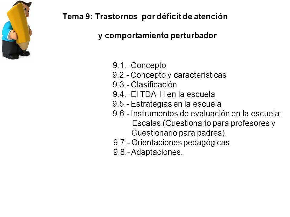 Tema 9: Trastornos por déficit de atención y comportamiento perturbador 9.1.- Concepto 9.2.- Concepto y características 9.3.- Clasificación 9.4.- El TDA-H en la escuela 9.5.- Estrategias en la escuela 9.6.- Instrumentos de evaluación en la escuela: Escalas (Cuestionario para profesores y Cuestionario para padres).