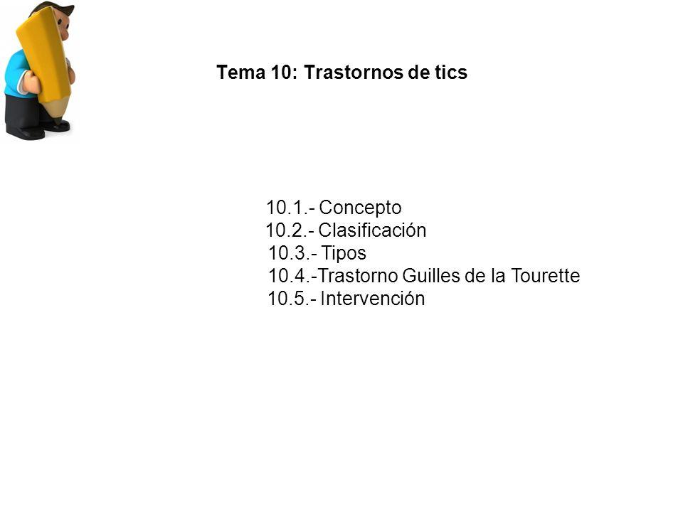 Tema 10: Trastornos de tics 10.1.- Concepto 10.2.- Clasificación 10.3.- Tipos 10.4.-Trastorno Guilles de la Tourette 10.5.- Intervención