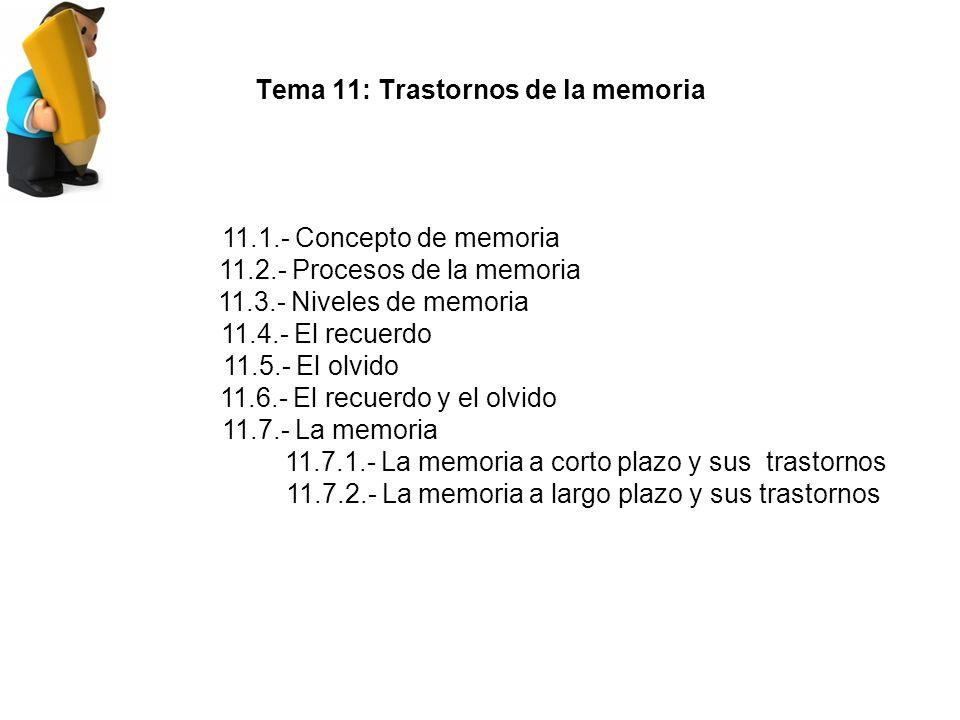 Tema 11: Trastornos de la memoria 11.1.- Concepto de memoria 11.2.- Procesos de la memoria 11.3.- Niveles de memoria 11.4.- El recuerdo 11.5.- El olvido 11.6.- El recuerdo y el olvido 11.7.- La memoria 11.7.1.- La memoria a corto plazo y sus trastornos 11.7.2.- La memoria a largo plazo y sus trastornos