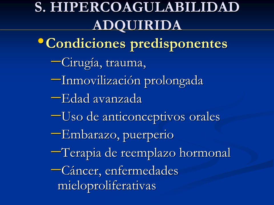S. HIPERCOAGULABILIDAD ADQUIRIDA Condiciones predisponentes Condiciones predisponentes Cirugía, trauma, Cirugía, trauma, Inmovilización prolongada Inm