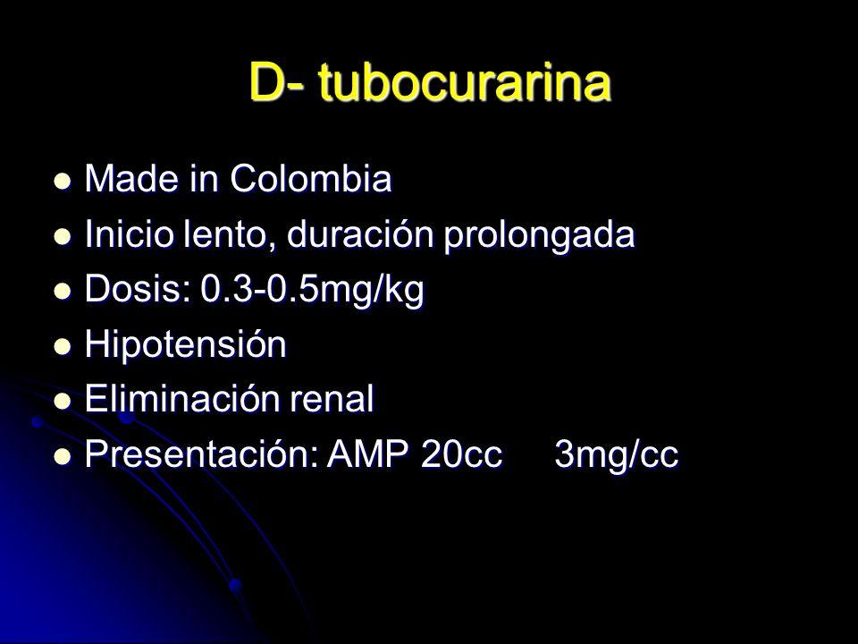 D- tubocurarina Made in Colombia Made in Colombia Inicio lento, duración prolongada Inicio lento, duración prolongada Dosis: 0.3-0.5mg/kg Dosis: 0.3-0