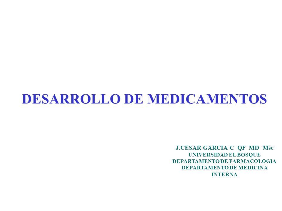 DESARROLLO DE MEDICAMENTOS J.CESAR GARCIA C QF MD Msc UNIVERSIDAD EL BOSQUE DEPARTAMENTO DE FARMACOLOGIA DEPARTAMENTO DE MEDICINA INTERNA