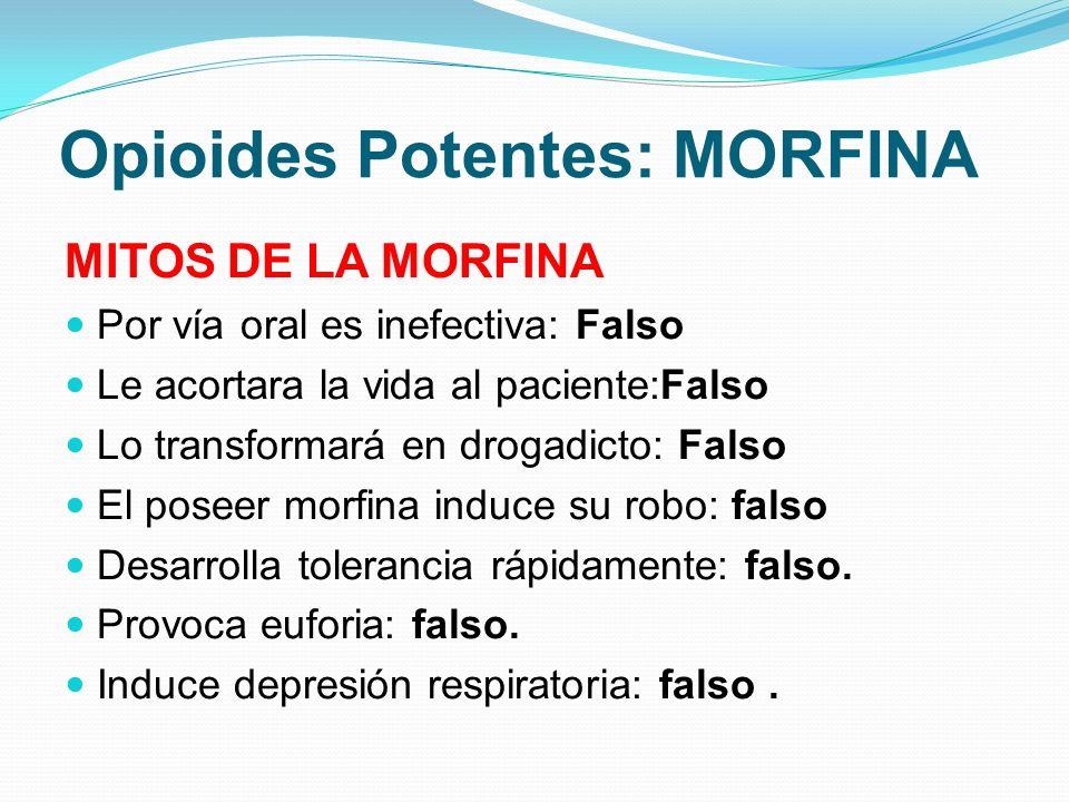 Opioides Potentes: MORFINA MITOS DE LA MORFINA Por vía oral es inefectiva: Falso Le acortara la vida al paciente:Falso Lo transformará en drogadicto: