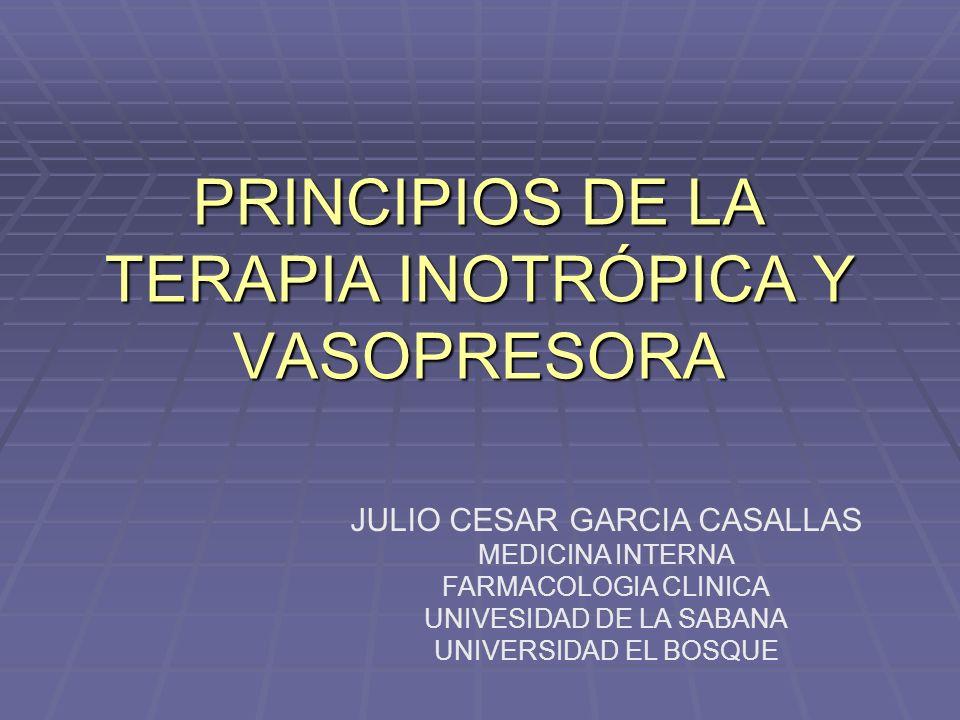 PRINCIPIOS DE LA TERAPIA INOTRÓPICA Y VASOPRESORA JULIO CESAR GARCIA CASALLAS MEDICINA INTERNA FARMACOLOGIA CLINICA UNIVESIDAD DE LA SABANA UNIVERSIDAD EL BOSQUE