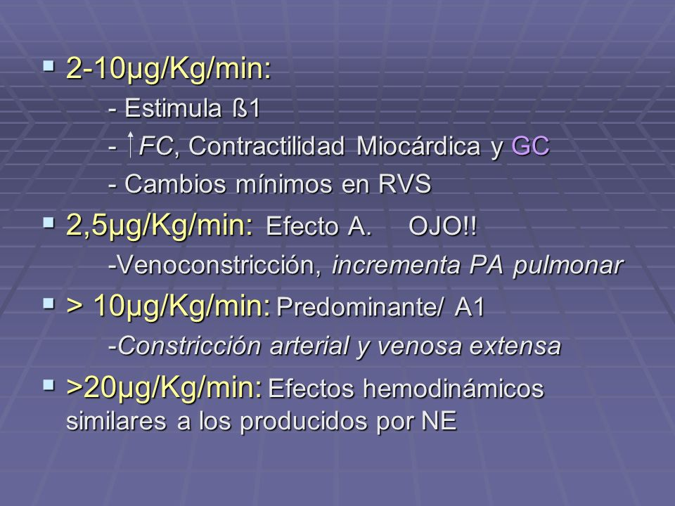 2-10µg/Kg/min: 2-10µg/Kg/min: - Estimula ß1 - FC, Contractilidad Miocárdica y GC - Cambios mínimos en RVS 2,5µg/Kg/min: Efecto A. OJO!! 2,5µg/Kg/min: