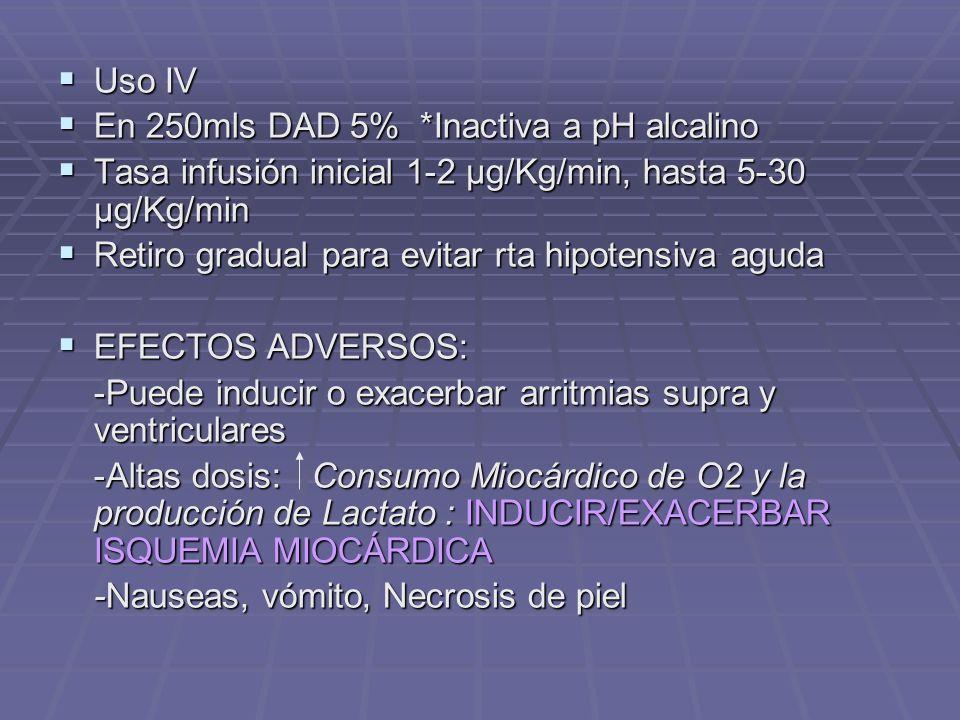 Uso IV Uso IV En 250mls DAD 5% *Inactiva a pH alcalino En 250mls DAD 5% *Inactiva a pH alcalino Tasa infusión inicial 1-2 µg/Kg/min, hasta 5-30 µg/Kg/min Tasa infusión inicial 1-2 µg/Kg/min, hasta 5-30 µg/Kg/min Retiro gradual para evitar rta hipotensiva aguda Retiro gradual para evitar rta hipotensiva aguda EFECTOS ADVERSOS: EFECTOS ADVERSOS: -Puede inducir o exacerbar arritmias supra y ventriculares -Altas dosis: Consumo Miocárdico de O2 y la producción de Lactato : INDUCIR/EXACERBAR ISQUEMIA MIOCÁRDICA -Nauseas, vómito, Necrosis de piel