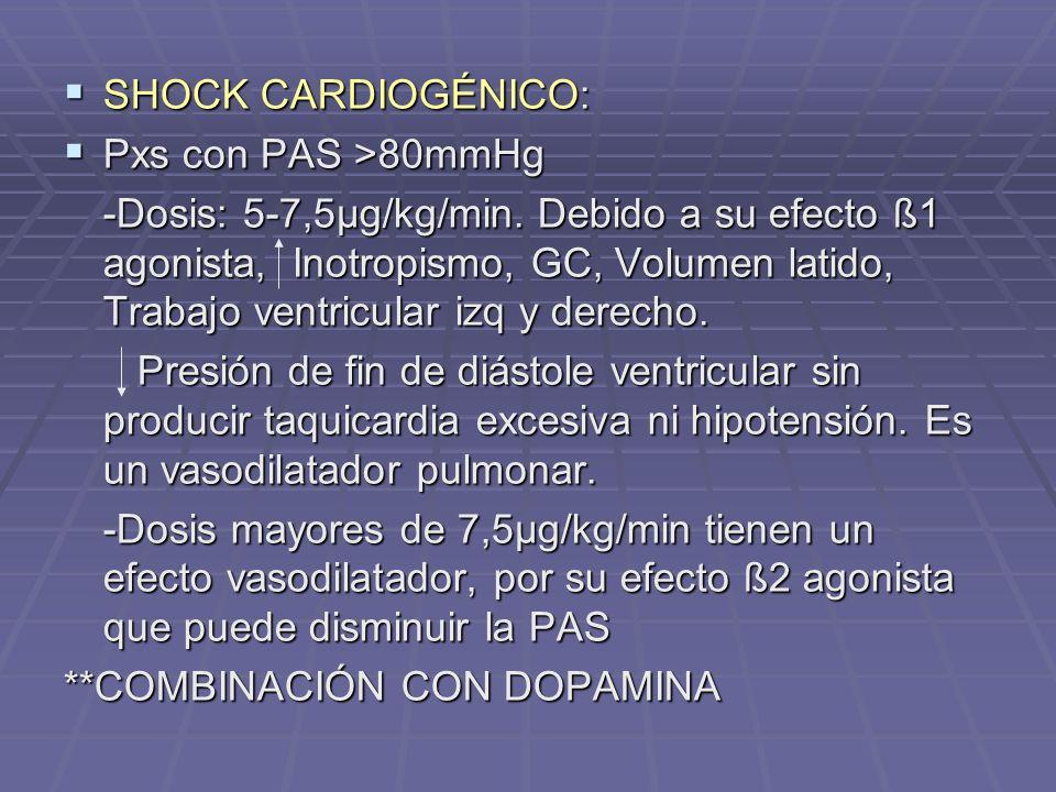 SHOCK CARDIOGÉNICO: SHOCK CARDIOGÉNICO: Pxs con PAS >80mmHg Pxs con PAS >80mmHg -Dosis: 5-7,5µg/kg/min. Debido a su efecto ß1 agonista, Inotropismo, G