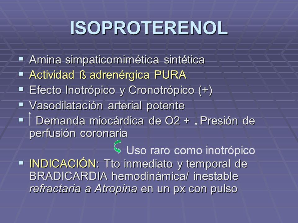 ISOPROTERENOL Amina simpaticomimética sintética Amina simpaticomimética sintética Actividad ß adrenérgica PURA Actividad ß adrenérgica PURA Efecto Inotrópico y Cronotrópico (+) Efecto Inotrópico y Cronotrópico (+) Vasodilatación arterial potente Vasodilatación arterial potente Demanda miocárdica de O2 + Presión de perfusión coronaria Demanda miocárdica de O2 + Presión de perfusión coronaria INDICACIÓN: Tto inmediato y temporal de BRADICARDIA hemodinámica/ inestable refractaria a Atropina en un px con pulso INDICACIÓN: Tto inmediato y temporal de BRADICARDIA hemodinámica/ inestable refractaria a Atropina en un px con pulso Uso raro como inotrópico
