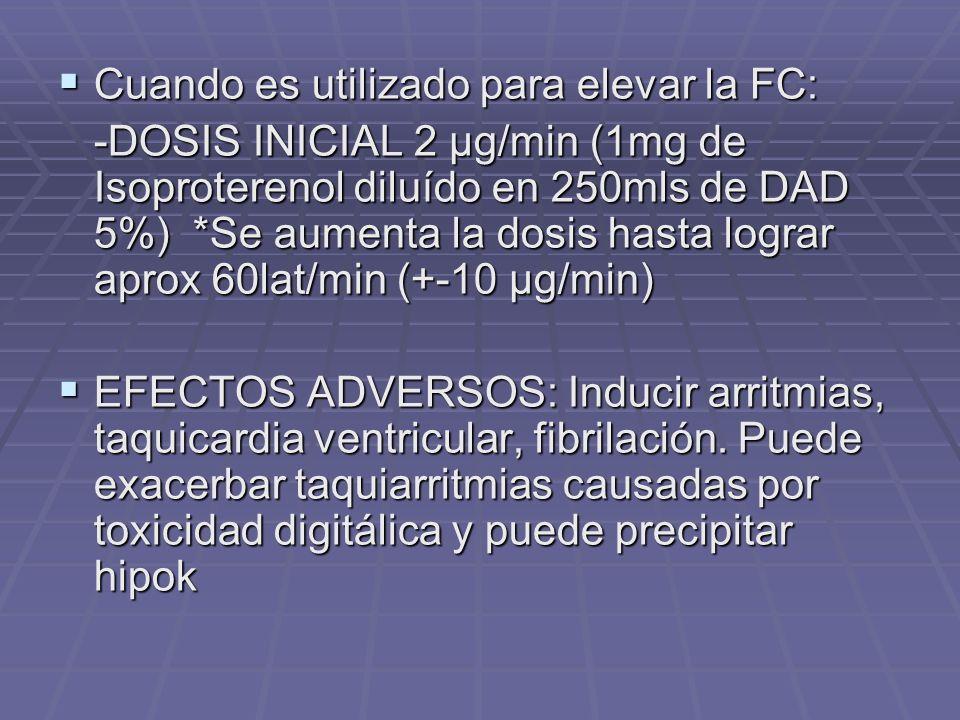 Cuando es utilizado para elevar la FC: Cuando es utilizado para elevar la FC: -DOSIS INICIAL 2 µg/min (1mg de Isoproterenol diluído en 250mls de DAD 5%) *Se aumenta la dosis hasta lograr aprox 60lat/min (+-10 µg/min) EFECTOS ADVERSOS: Inducir arritmias, taquicardia ventricular, fibrilación.